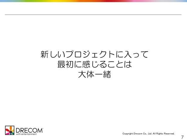Copyright Drecom Co., Ltd. All Rights Reserved. 7 新しいプロジェクトに入って 最初に感じることは 大体一緒