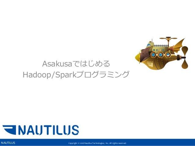 Copyright © 2016 Nautilus Technologies, Inc. All rights reserved.NAUTILUS これからはじめるHadoop/Spark Asakusaではじめる Hadoop/Sparkプロ...