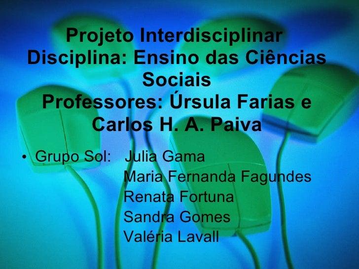 Projeto Interdisciplinar  Disciplina: Ensino das Ciências Sociais Professores: Úrsula Farias e Carlos H. A. Paiva <ul><li>...