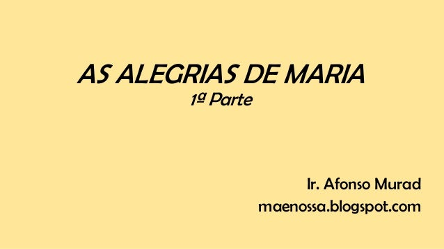 AS ALEGRIAS DE MARIA 1ª Parte Ir. Afonso Murad maenossa.blogspot.com