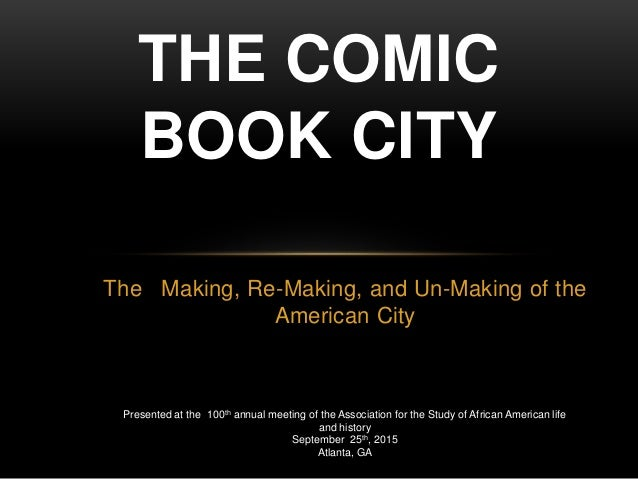 The Making, Re-Making, and Un-Making of the American City THE COMIC BOOK CITY Presented at the 100th annual meeting of the...