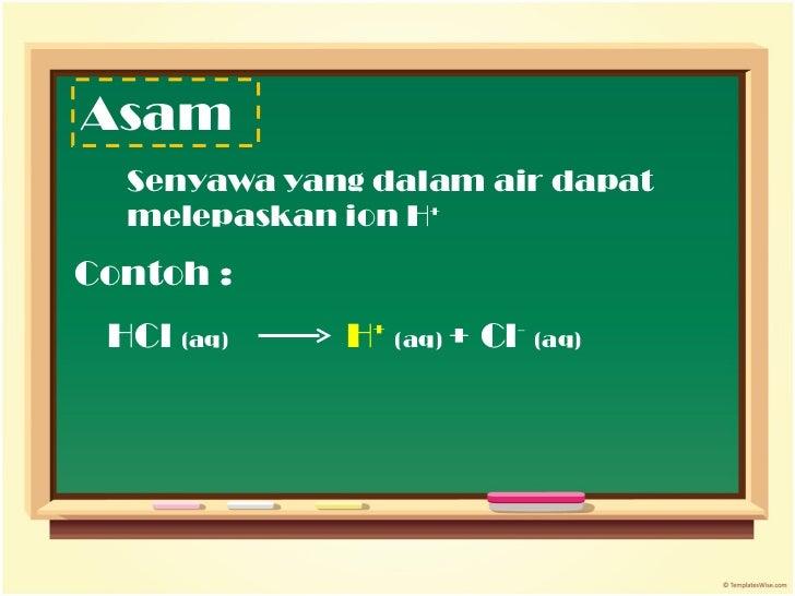 Asam <ul><li>Senyawa yang dalam air dapat melepaskan ion H + </li></ul>Contoh : HCl  (aq) H +   (aq)  + Cl -   (aq)