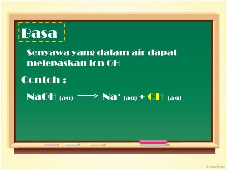 Contoh :  Basa Senyawa yang dalam air dapat melepaskan ion OH - NaOH  (aq)   Na +   (aq)  +  OH -   (aq)