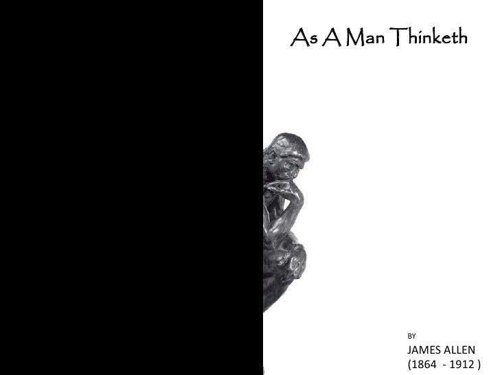As A Man Thinketh                BY            JAMES ALLEN            (1864 - 1912 )