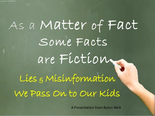 As a Matter of Fact Some Facts are Fiction Lies & Misinformation We Pass On to Our Kids A Presentation from Byron Wolt  1