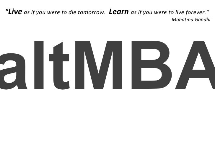 "altMBA "" Live   as if you were to die tomorrow.    Learn   as if you were to live forever."" -Mahatma Gandhi"