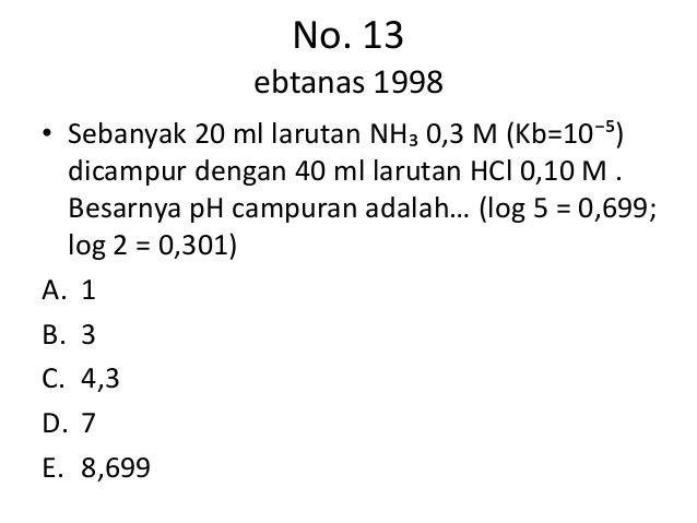 No. 13               ebtanas 1998• Sebanyak 20 ml larutan NH₃ 0,3 M (Kb=10⁻⁵)  dicampur dengan 40 ml larutan HCl 0,10 M . ...
