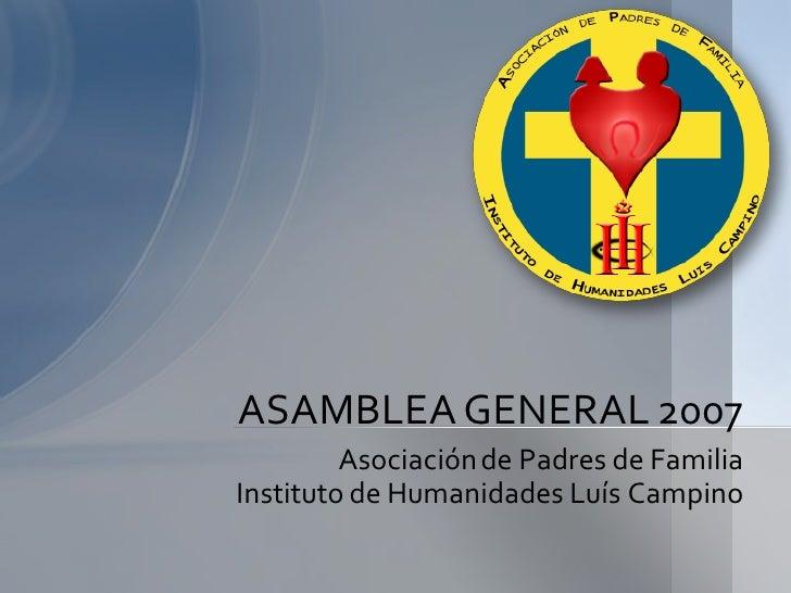 ASAMBLEA GENERAL 2007          Asociación de Padres de Familia Instituto de Humanidades Luís Campino
