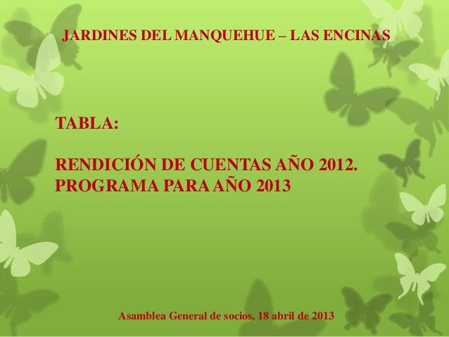 JARDINES DEL MANQUEHUE – LAS ENCINAS Asamblea General de socios, 18 abril de 2013 TABLA: RENDICIÓN DE CUENTAS AÑO 2012. PR...