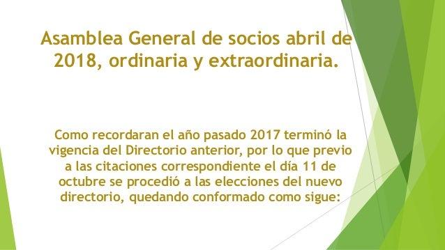 Asamblea General de socios abril de 2018, ordinaria y extraordinaria. Como recordaran el año pasado 2017 terminó la vigenc...