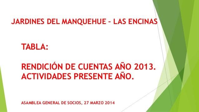 JARDINES DEL MANQUEHUE – LAS ENCINAS ASAMBLEA GENERAL DE SOCIOS, 27 MARZO 2014 TABLA: RENDICIÓN DE CUENTAS AÑO 2013. ACTIV...