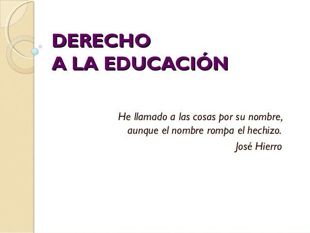 DERECHODERECHO A LA EDUCACIÓNA LA EDUCACIÓN He llamado a las cosas por su nombre, aunque el nombre rompa el hechizo. José ...