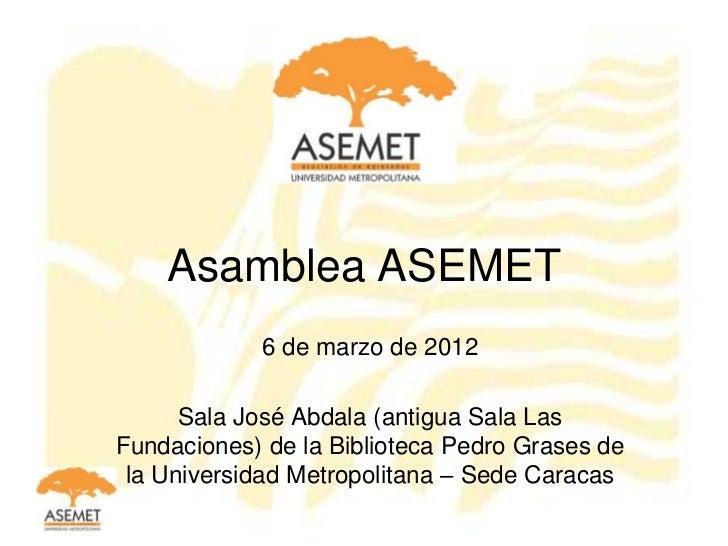 Asamblea ASEMET            6 de marzo de 2012      Sala José Abdala (antigua Sala LasFundaciones) de la Biblioteca Pedro G...