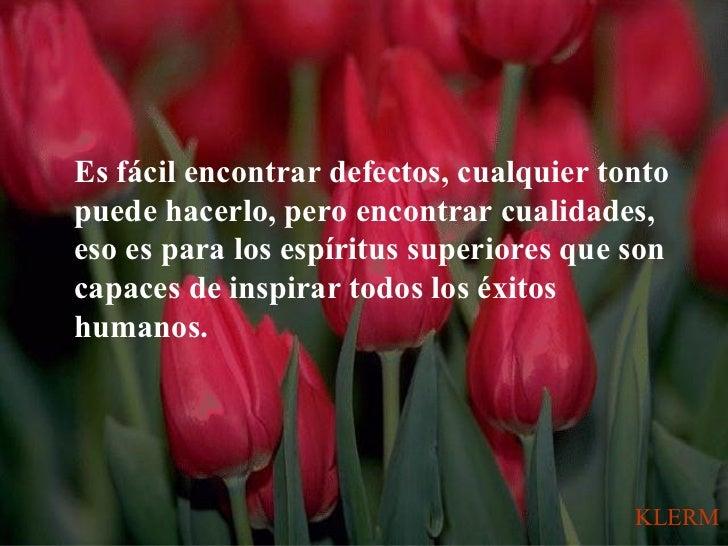 Es fácil encontrar defectos, cualquier tontopuede hacerlo, pero encontrar cualidades,eso es para los espíritus superiores ...