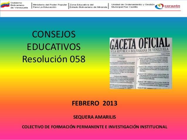CONSEJOSEDUCATIVOSResolución 058SEQUERA AMARILISCOLECTIVO DE FORMACIÓN PERMANENTE E INVESTIGACIÓN INSTITUCINALFEBRERO 2013