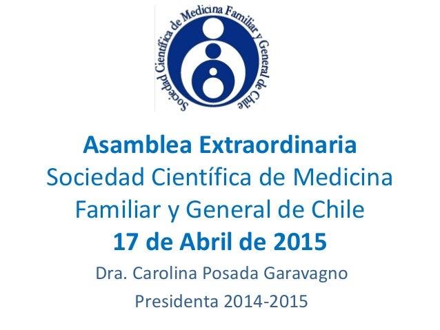 Asamblea Extraordinaria Sociedad Científica de Medicina Familiar y General de Chile 17 de Abril de 2015 Dra. Carolina Posa...
