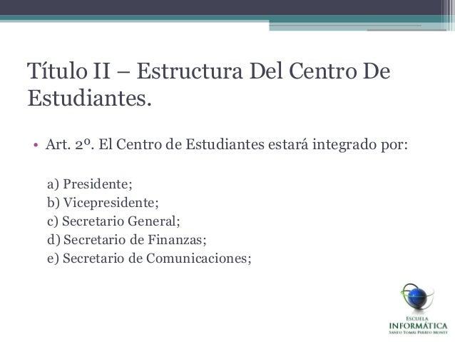 Título II – Estructura Del Centro DeEstudiantes.• Art. 2º. El Centro de Estudiantes estará integrado por:a) Presidente;b) ...
