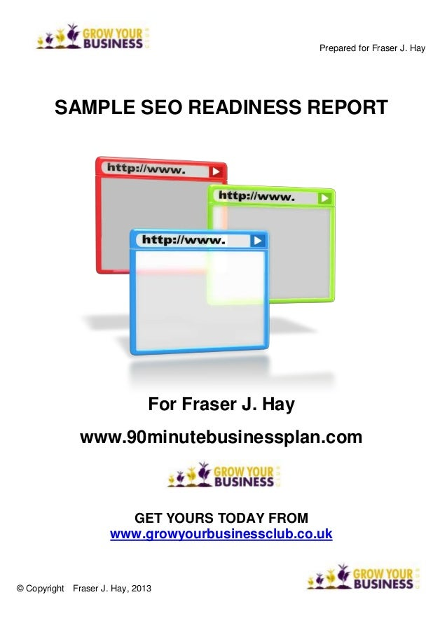 Prepared for Fraser J. Hay SAMPLE SEO READINESS REPORT For Fraser J. Hay www.90minutebusinessplan.com GET YOURS TODAY FROM...