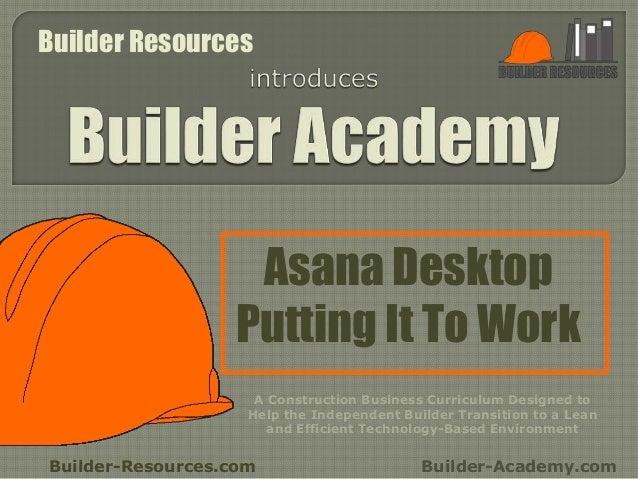 Asana Desktop Putting It To Work Builder-Resources.com Builder-Academy.com A Construction Business Curriculum Designed to ...