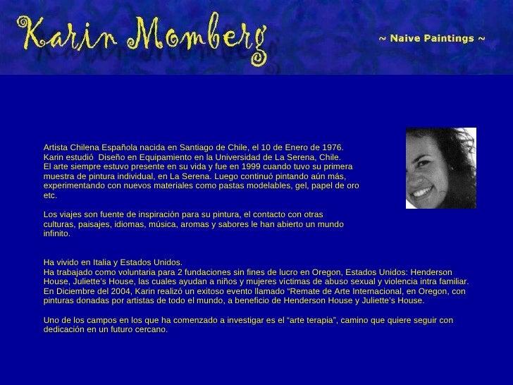 Artista Chilena Española nacida en Santiago de Chile, el 10 de Enero de 1976. Karin estudió Diseño en Equipamiento en la ...