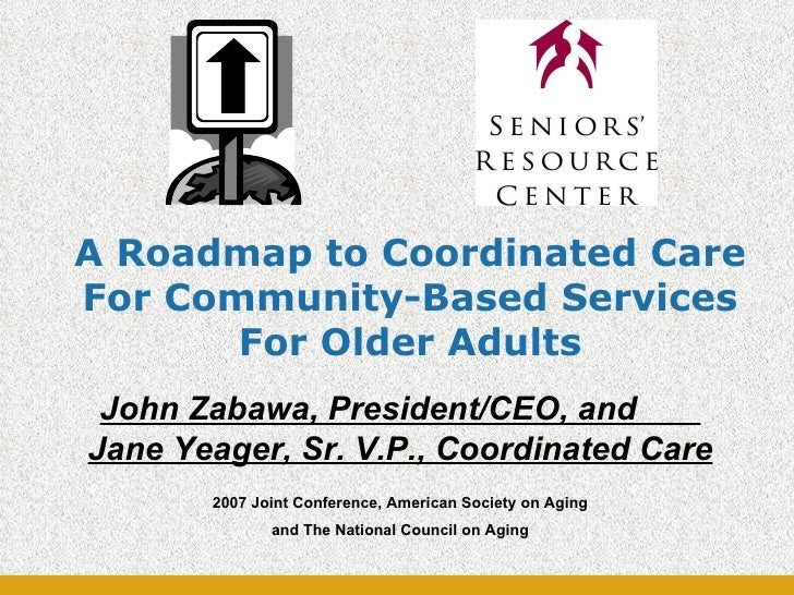 A Roadmap to Coordinated Care For Community-Based Services For Older Adults John Zabawa, President/CEO, and  Jane Yeager, ...