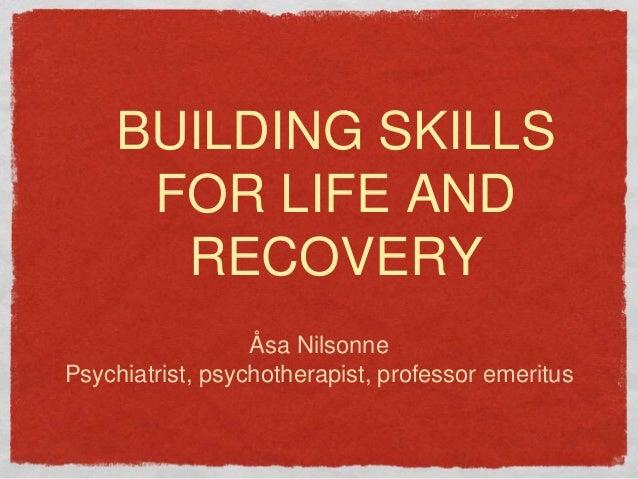 BUILDING SKILLS FOR LIFE AND RECOVERY Åsa Nilsonne Psychiatrist, psychotherapist, professor emeritus