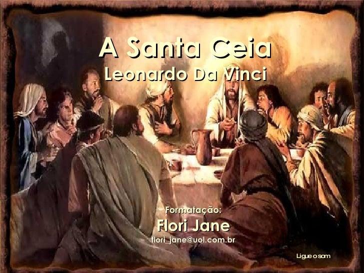 A Santa Ceia Leonardo Da Vinci Formatação: Flori Jane [email_address] Ligue o som