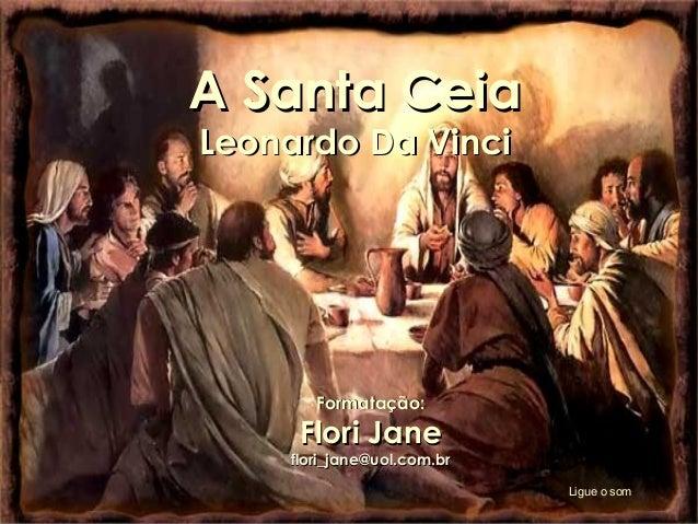 A Santa Ceia Leonardo Da Vinci  Formatação:  Flori Jane  flori_jane@uol.com.br Ligue o som