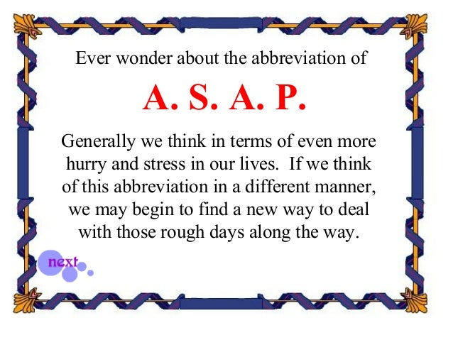 Ever wonder about the abbreviation of A. S. A. P. Generally we think in terms of even more hurry and stress in our lives. ...