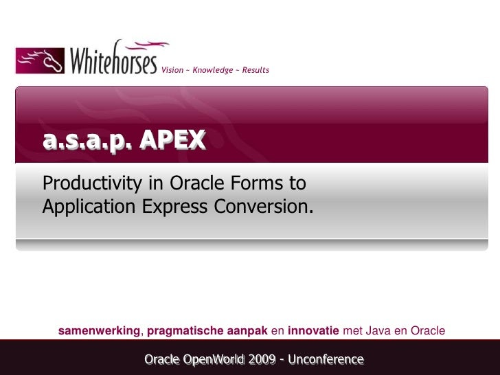 a.s.a.p. APEX<br />Productivity in Oracle Forms to Application Express Conversion.<br />Oracle OpenWorld 2009 - Unconferen...