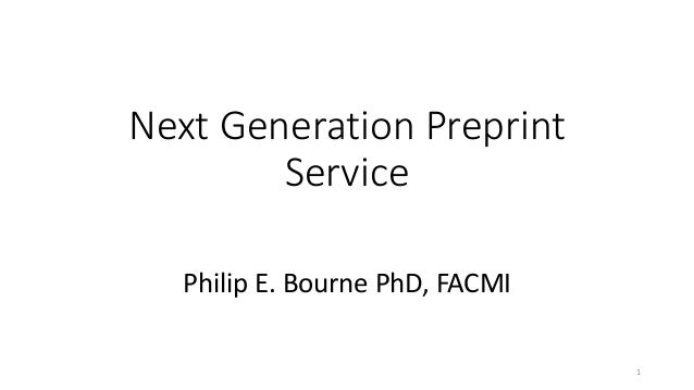 Next Generation Preprint Service Philip E. Bourne PhD, FACMI 1