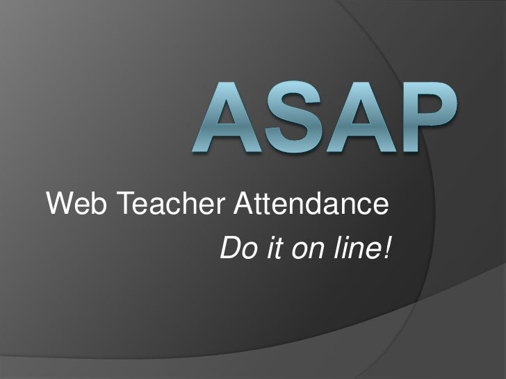 ASAP<br />Web Teacher Attendance<br />Do it on line!<br />