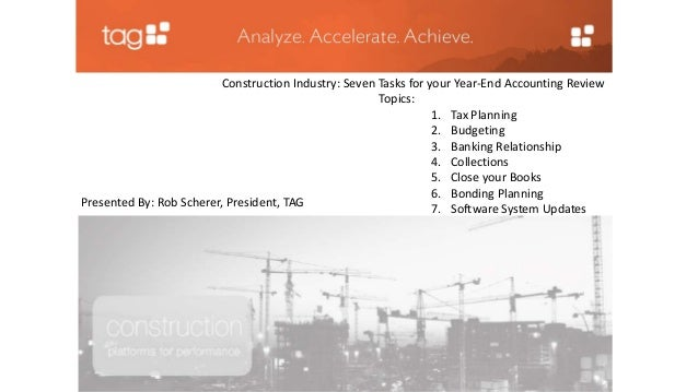 Construction Industry: Seven Tasks for your Year-End Accounting Review  Topics:  1. Tax Planning  2. Budgeting  3. Banking...