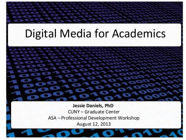 Digital Media for Academics Jessie Daniels, PhD CUNY – Graduate Center ASA – Professional Development Workshop August 12, ...