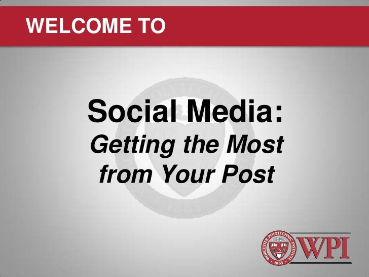 WELCOME TO    Social Media:    Getting the Most    from Your Post