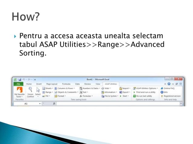    Pentru a accesa aceasta unealta selectam    tabul ASAP Utilities>>Range>>Advanced    Sorting.