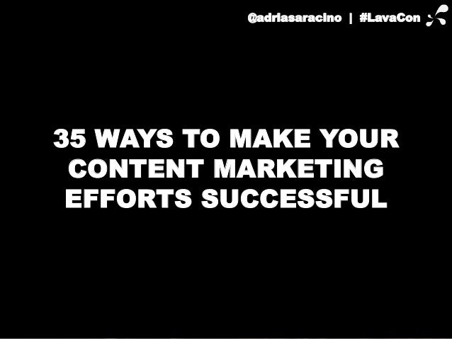 @adriasaracino | #LavaCon  35 WAYS TO MAKE YOUR  CONTENT MARKETING  EFFORTS SUCCESSFUL