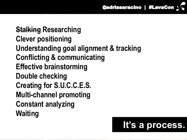 @adriasaracino | #LavaCon  Stalking Researching  Clever positioning  Understanding goal alignment & tracking  Conflicting ...