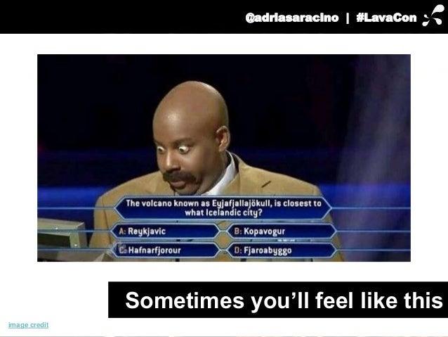 @adriasaracino | #LavaCon  Sometimes you'll feel like this  image credit