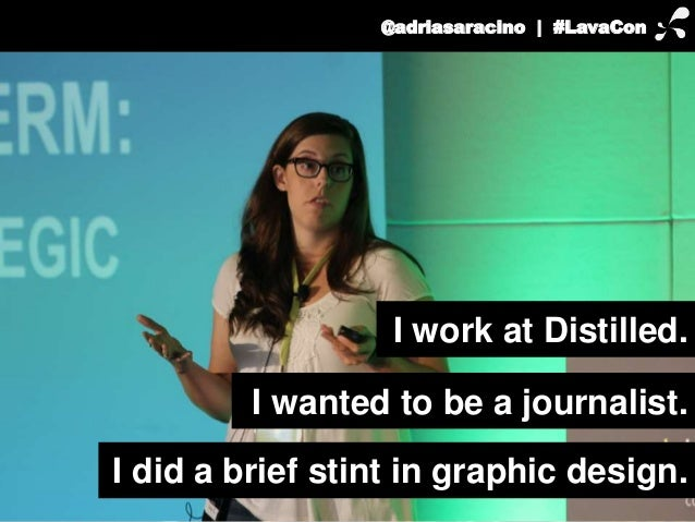 @adriasaracino | #LavaCon  I work at Distilled.  I wanted to be a journalist.  I did a brief stint in graphic design.