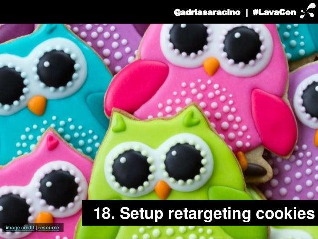 @adriasaracino | #LavaCon  18. Setup retargeting cookies  image credit | resource