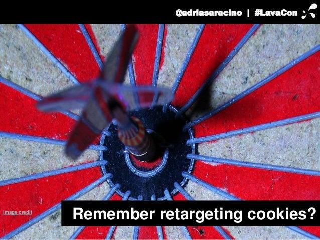 @adriasaracino | #LavaCon  Remember retargeting cookies? image credit