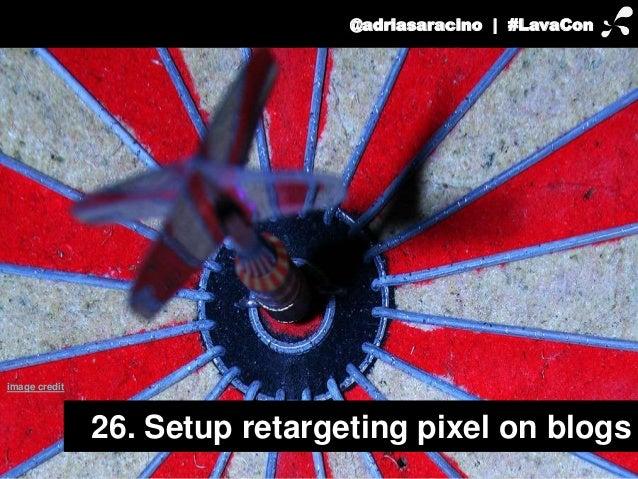 @adriasaracino | #LavaCon  26. Setup retargeting pixel on blogs  image credit