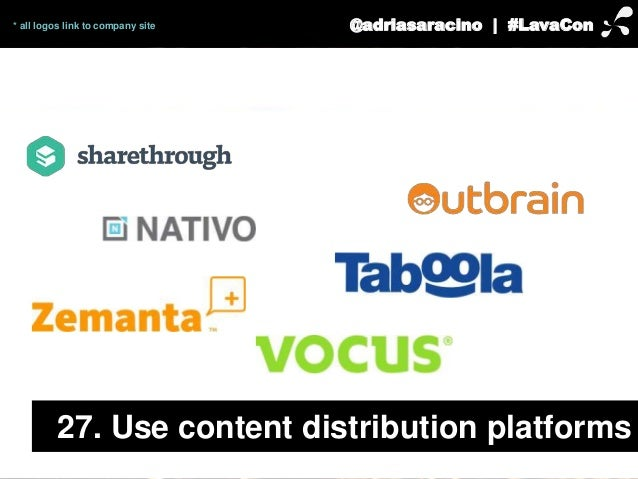 @adriasaracino | #LavaCon  * all logos link to company site  27. Use content distribution platforms