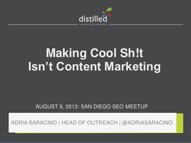 Making Cool Sh!t Isn't Content Marketing AUGUST 8, 2013: SAN DIEGO SEO MEETUP ADRIA SARACINO | HEAD OF OUTREACH | @ADRIASA...