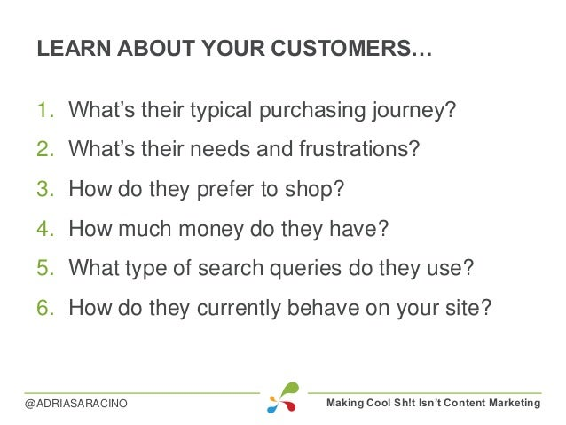 LEARN ABOUT YOUR CUSTOMERS… 1. What's their typical purchasing journey? 2. What's their needs and frustrations? 3. How do ...