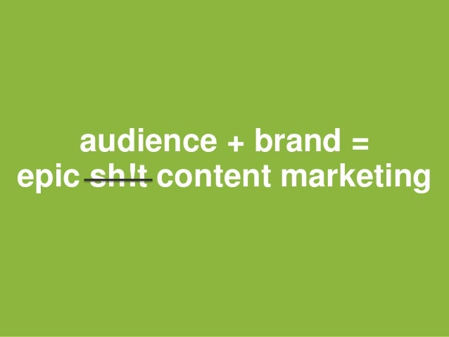 audience + brand = epic sh!t content marketing