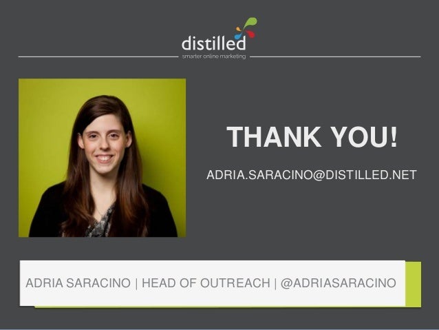 THANK YOU! ADRIA.SARACINO@DISTILLED.NET ADRIA SARACINO | HEAD OF OUTREACH | @ADRIASARACINO