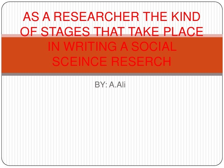 BY: A.Ali<br />AS A RESEARCHER THE KIND OF STAGES THAT TAKE PLACE IN WRITING A SOCIAL SCEINCE RESERCH         <br />