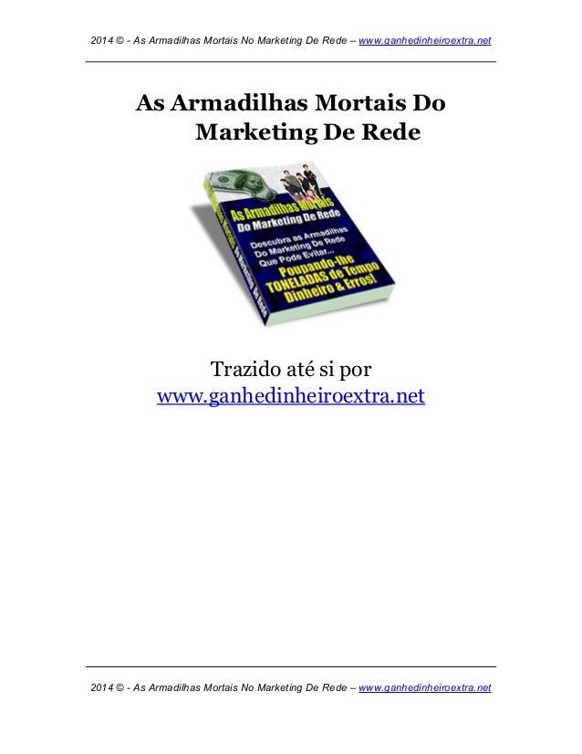 2014 © - As Armadilhas Mortais No Marketing De Rede – www.ganhedinheiroextra.net As Armadilhas Mortais Do Marketing De Red...